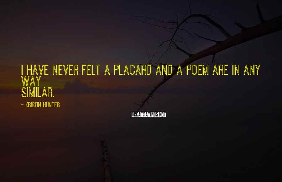 Kristin Hunter Sayings: I have never felt a placard and a poem are in any way similar.