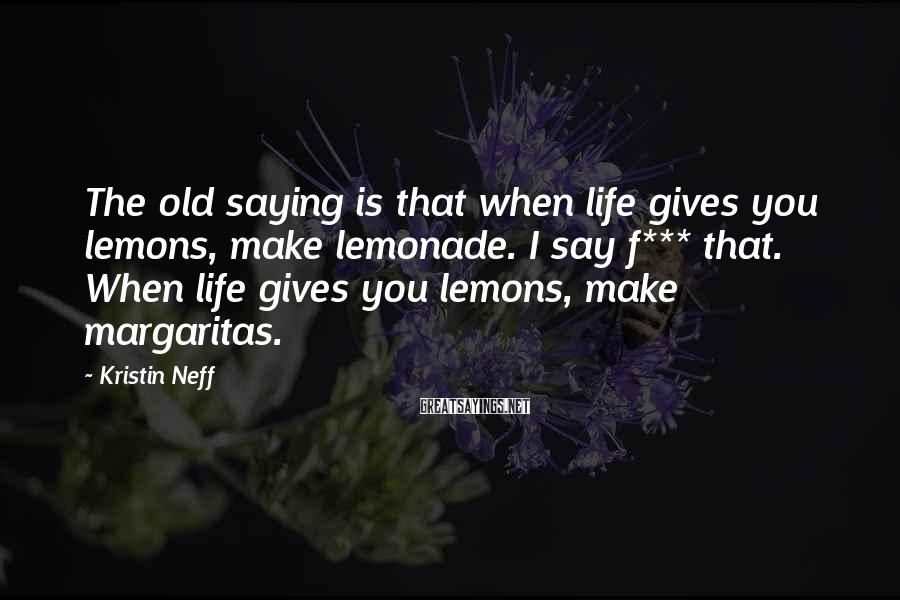 Kristin Neff Sayings: The old saying is that when life gives you lemons, make lemonade. I say f***