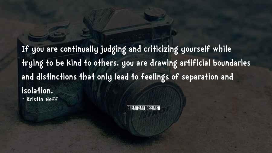 Kristin Neff Sayings: If you are continually judging and criticizing yourself while trying to be kind to others,