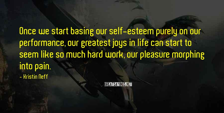 Kristin Neff Sayings: Once we start basing our self-esteem purely on our performance, our greatest joys in life