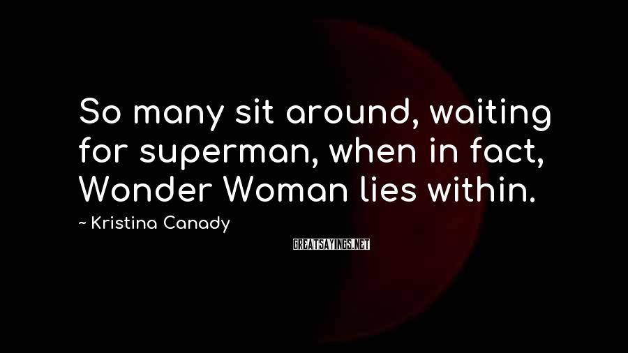 Kristina Canady Sayings: So many sit around, waiting for superman, when in fact, Wonder Woman lies within.