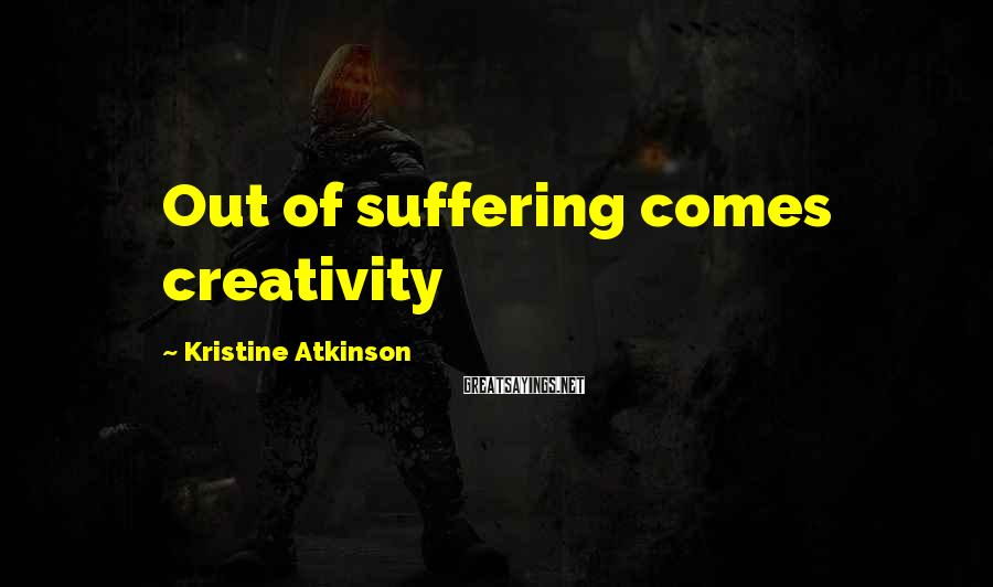 Kristine Atkinson Sayings: Out of suffering comes creativity