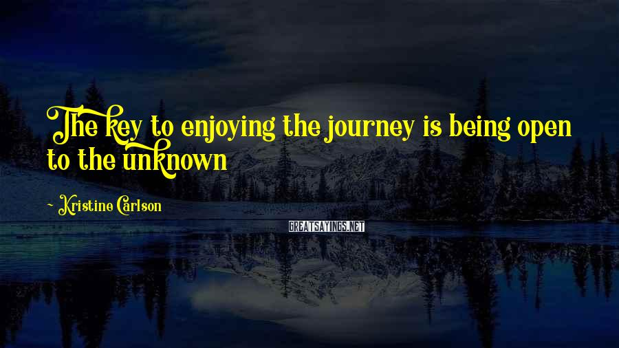 Kristine Carlson Sayings: The key to enjoying the journey is being open to the unknown