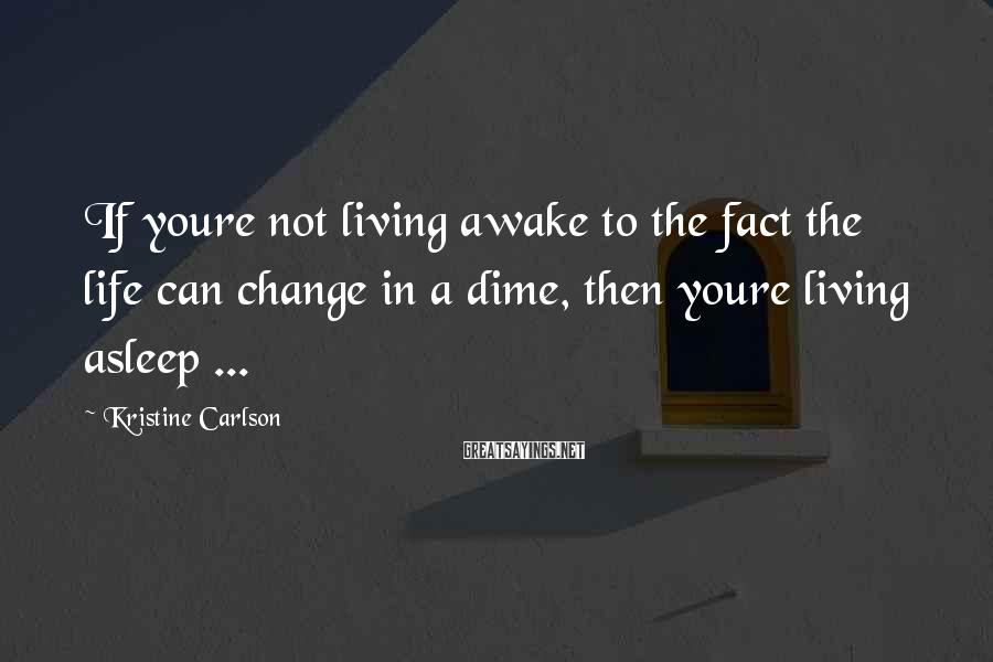 Kristine Carlson Sayings: If youre not living awake to the fact the life can change in a dime,