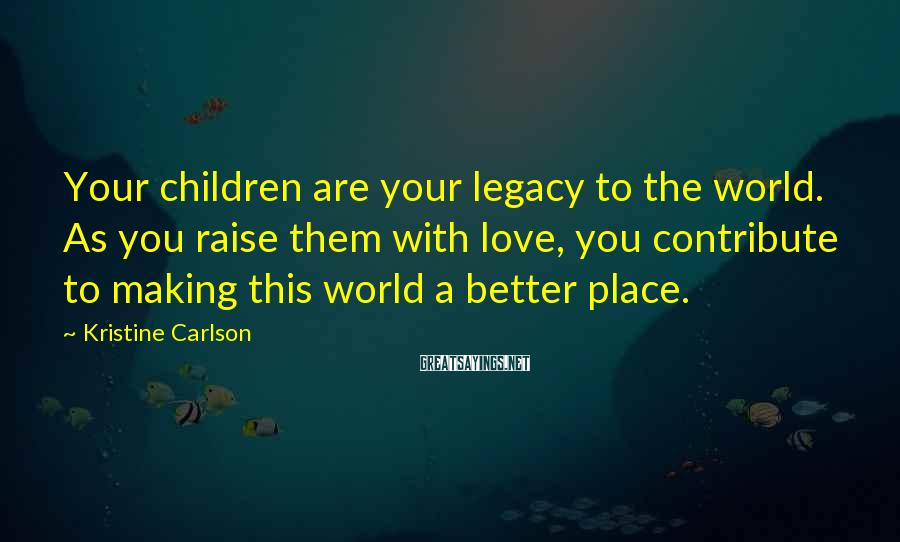 Kristine Carlson Sayings: Your children are your legacy to the world. As you raise them with love, you