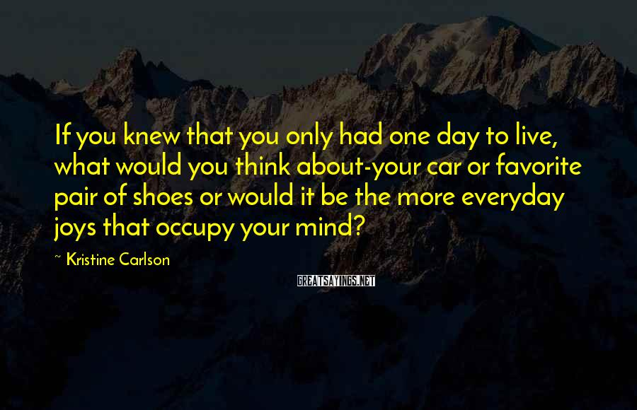 Kristine Carlson Sayings: If you knew that you only had one day to live, what would you think