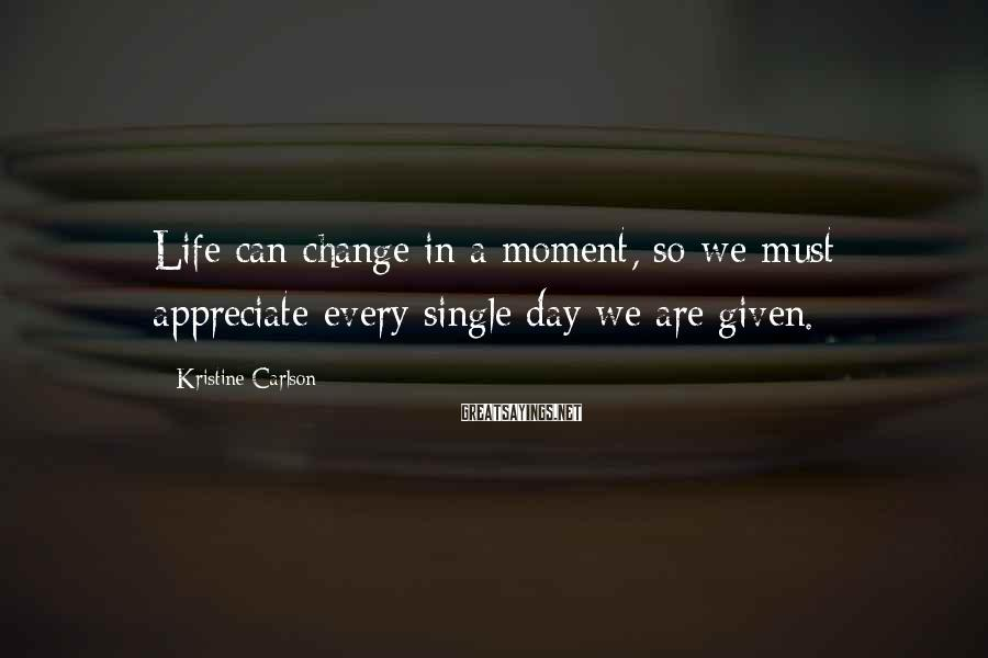 Kristine Carlson Sayings: Life can change in a moment, so we must appreciate every single day we are