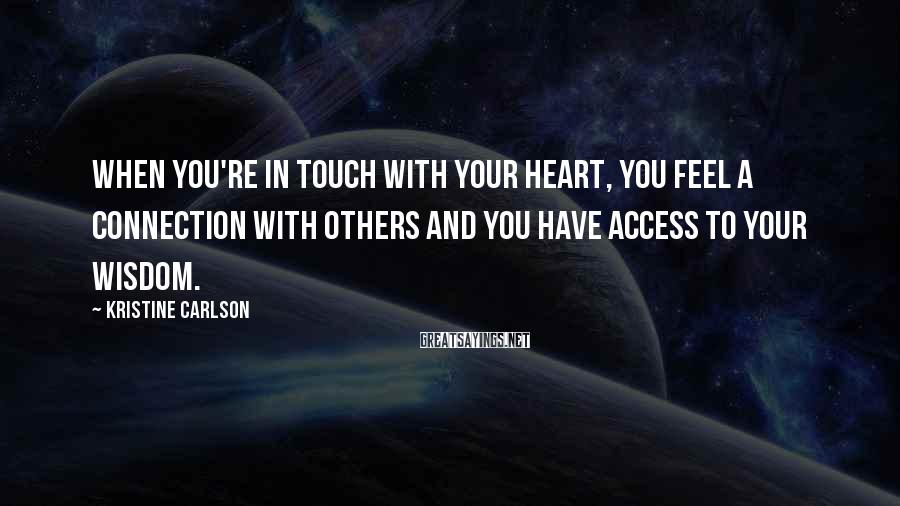 Kristine Carlson Sayings: When you're in touch with your heart, you feel a connection with others and you
