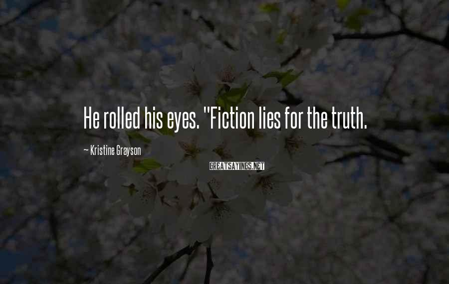 """Kristine Grayson Sayings: He rolled his eyes. """"Fiction lies for the truth."""