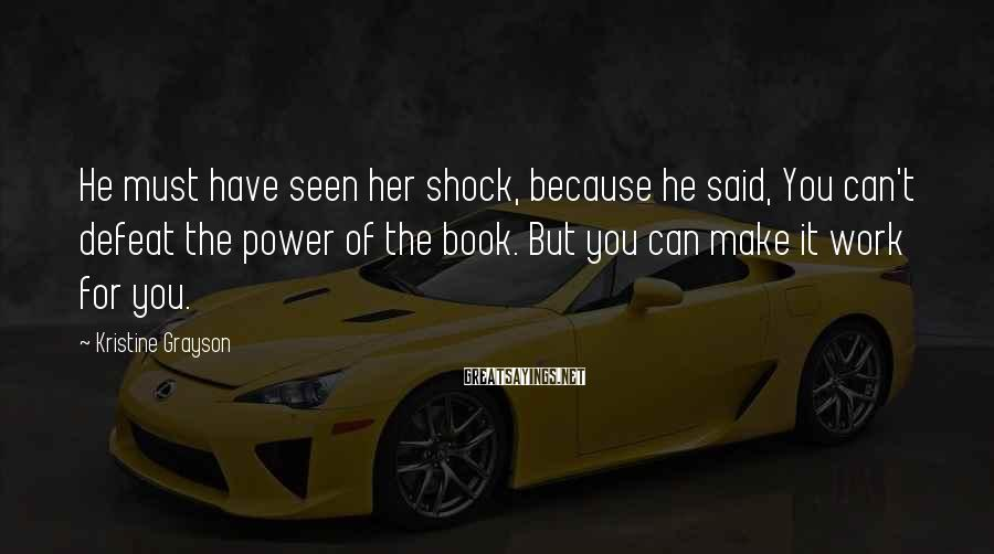 Kristine Grayson Sayings: He must have seen her shock, because he said, You can't defeat the power of