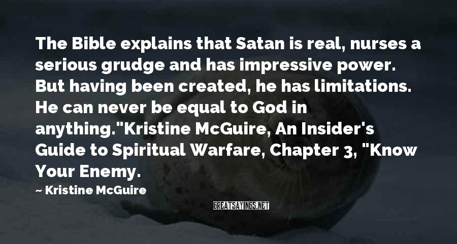 Kristine McGuire Sayings: The Bible explains that Satan is real, nurses a serious grudge and has impressive power.