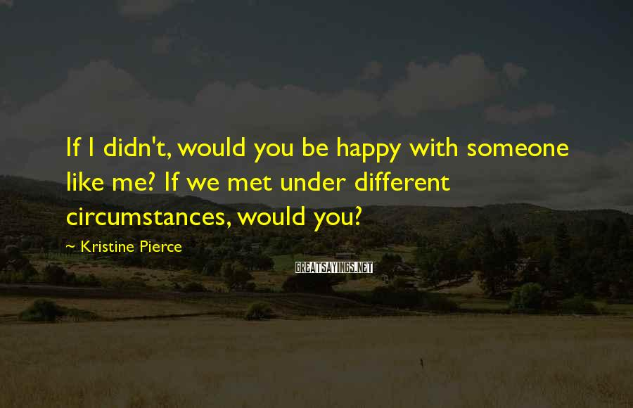 Kristine Pierce Sayings: If I didn't, would you be happy with someone like me? If we met under