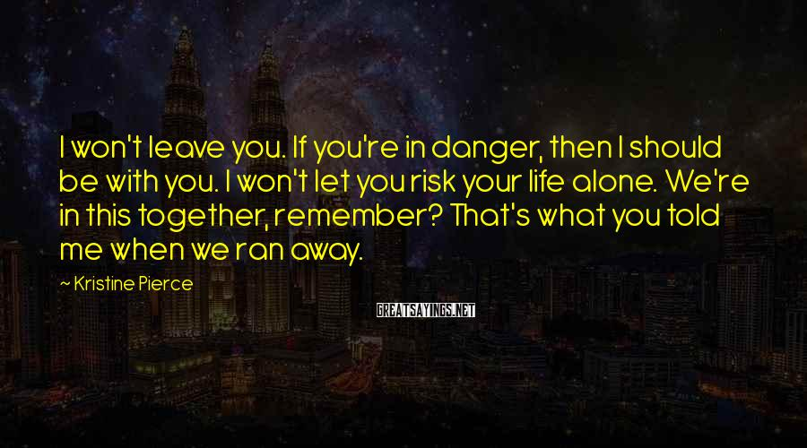 Kristine Pierce Sayings: I won't leave you. If you're in danger, then I should be with you. I