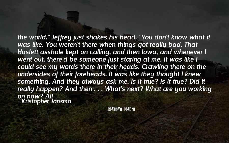 "Kristopher Jansma Sayings: the world."" Jeffrey just shakes his head. ""You don't know what it was like. You"