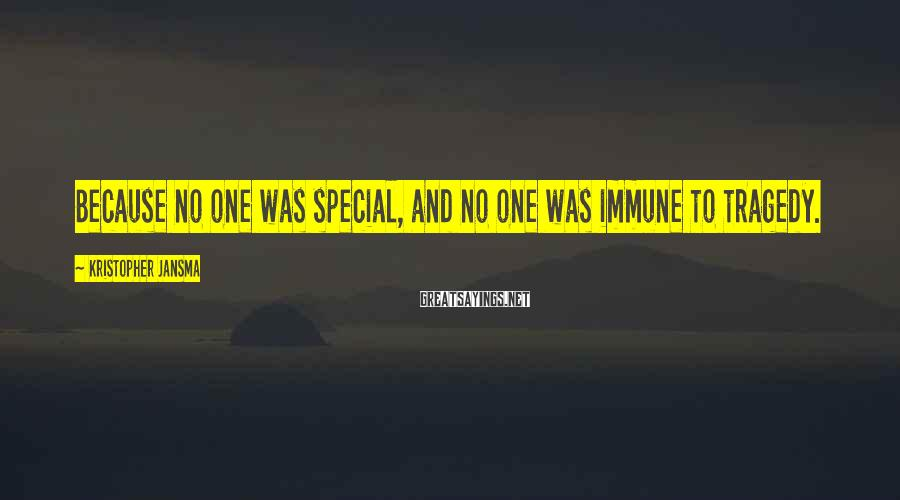 Kristopher Jansma Sayings: Because no one was special, and no one was immune to tragedy.