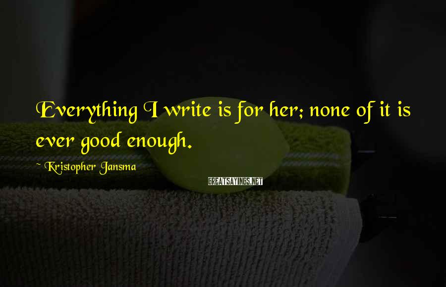 Kristopher Jansma Sayings: Everything I write is for her; none of it is ever good enough.
