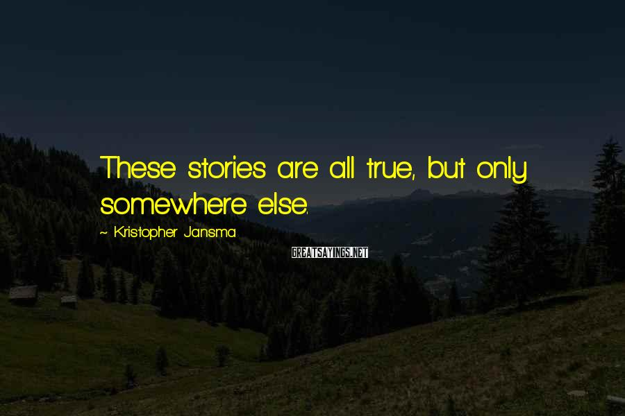 Kristopher Jansma Sayings: These stories are all true, but only somewhere else.