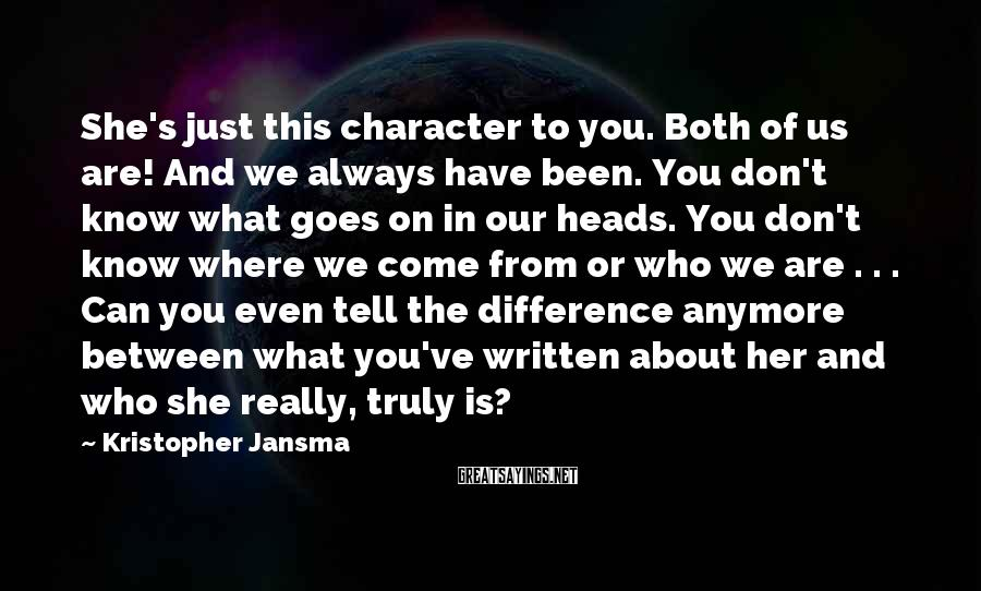 Kristopher Jansma Sayings: She's just this character to you. Both of us are! And we always have been.