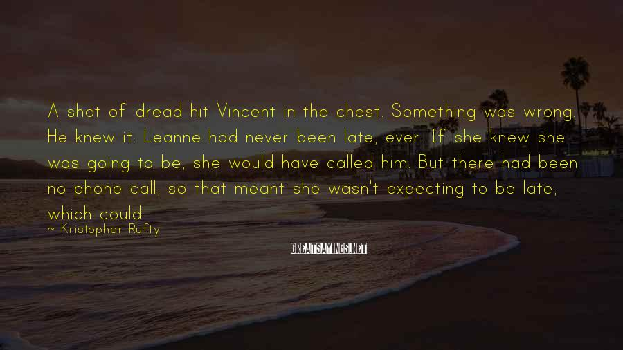 Kristopher Rufty Sayings: A shot of dread hit Vincent in the chest. Something was wrong. He knew it.