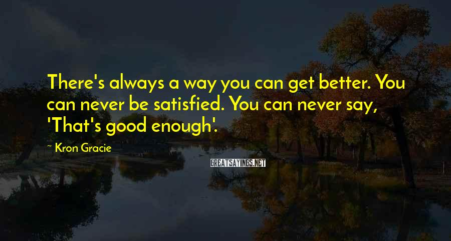 Kron Gracie Sayings: There's always a way you can get better. You can never be satisfied. You can