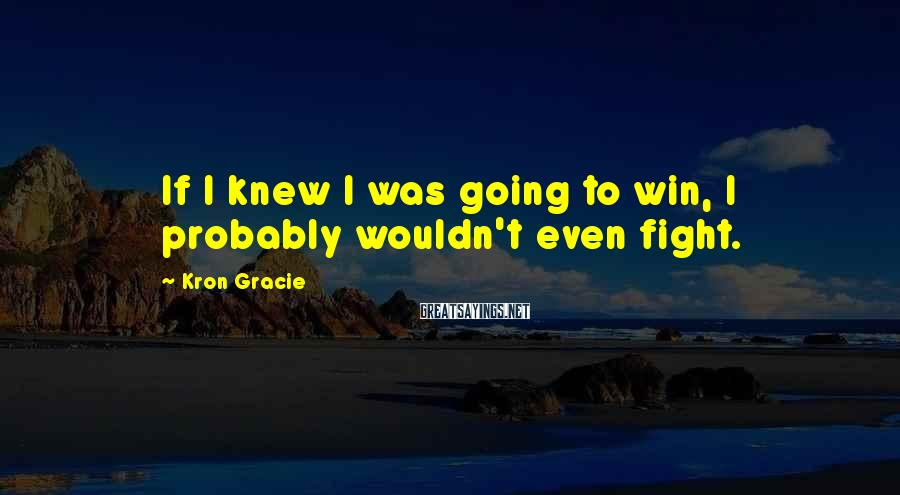 Kron Gracie Sayings: If I knew I was going to win, I probably wouldn't even fight.