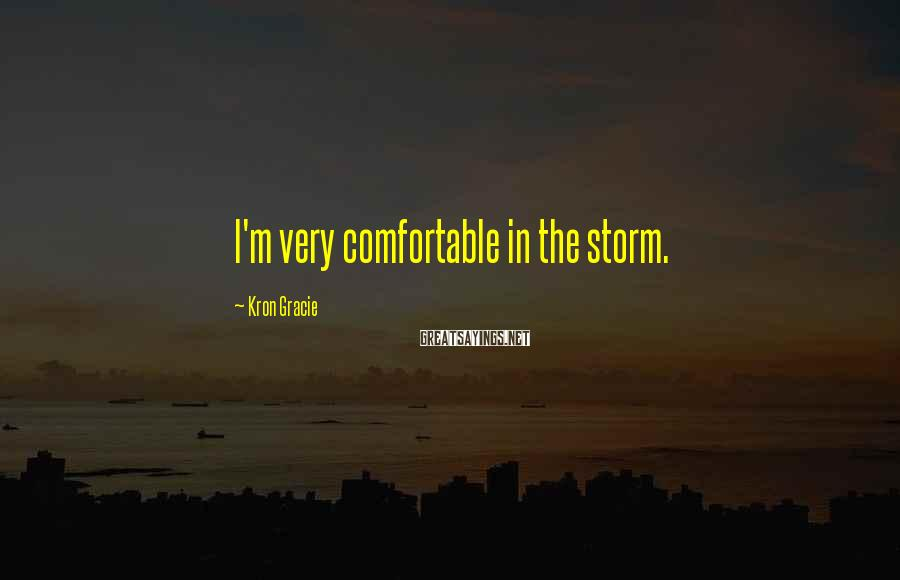 Kron Gracie Sayings: I'm very comfortable in the storm.