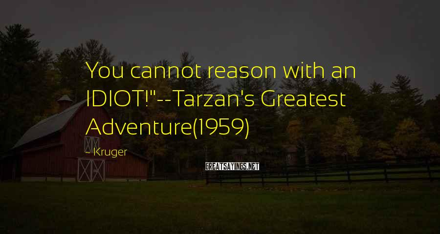"Kruger Sayings: You cannot reason with an IDIOT!""--Tarzan's Greatest Adventure(1959)"