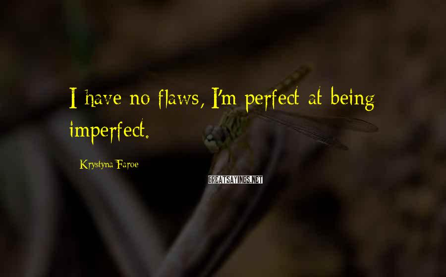Krystyna Faroe Sayings: I have no flaws, I'm perfect at being imperfect.