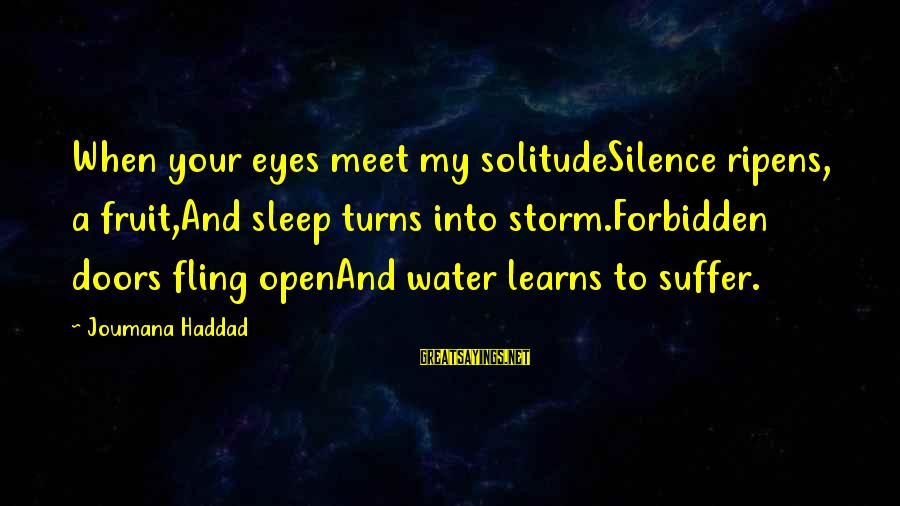 Kule Russe Sayings By Joumana Haddad: When your eyes meet my solitudeSilence ripens, a fruit,And sleep turns into storm.Forbidden doors fling