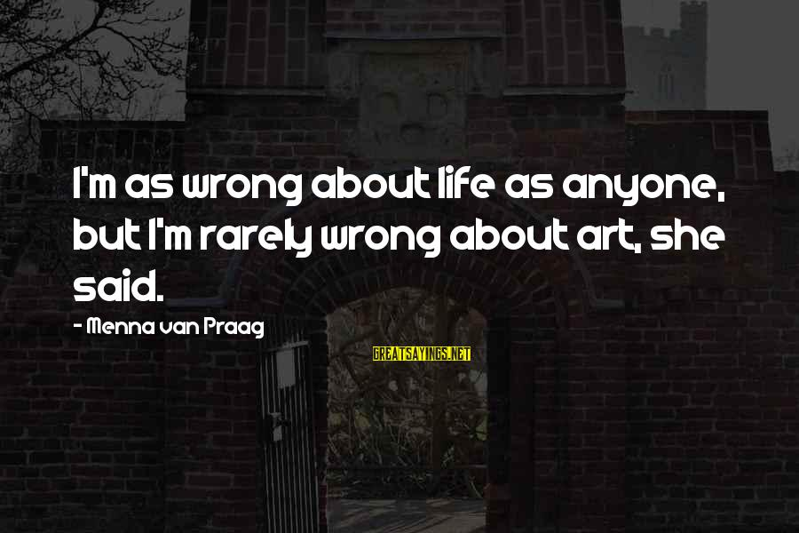 Kulturkampf Sayings By Menna Van Praag: I'm as wrong about life as anyone, but I'm rarely wrong about art, she said.