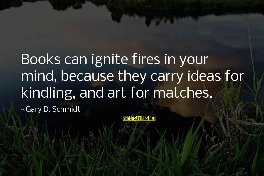 Kumusta Ka Sayings By Gary D. Schmidt: Books can ignite fires in your mind, because they carry ideas for kindling, and art