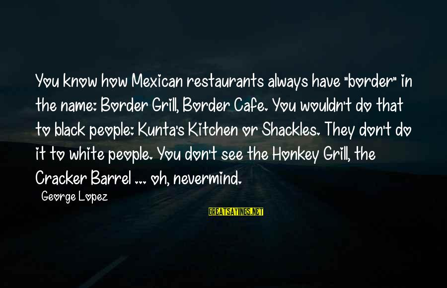 """Kunta's Sayings By George Lopez: You know how Mexican restaurants always have """"border"""" in the name: Border Grill, Border Cafe."""