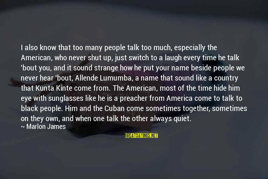 Kunta's Sayings By Marlon James: I also know that too many people talk too much, especially the American, who never