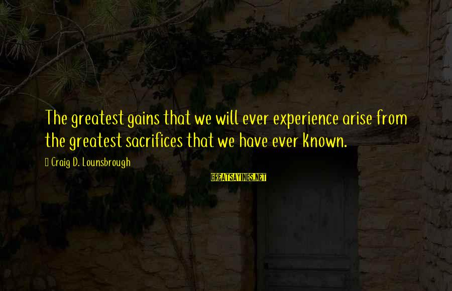 Kupal Na Sayings By Craig D. Lounsbrough: The greatest gains that we will ever experience arise from the greatest sacrifices that we