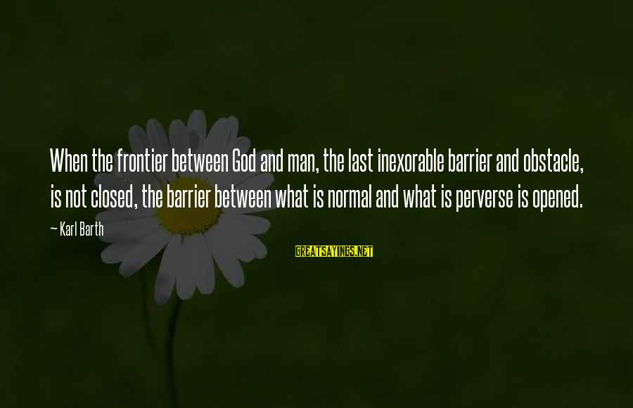 Kupal Na Sayings By Karl Barth: When the frontier between God and man, the last inexorable barrier and obstacle, is not