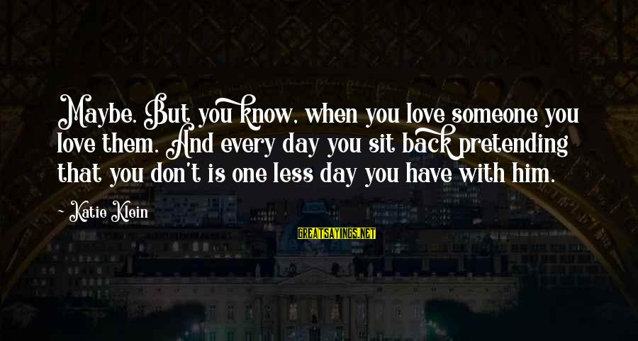 Kupal Na Sayings By Katie Klein: Maybe. But you know, when you love someone you love them. And every day you