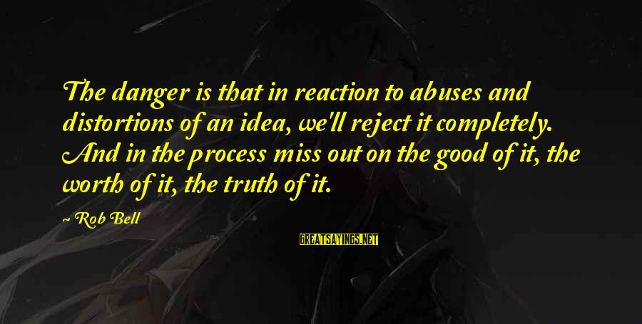 Kupal Na Sayings By Rob Bell: The danger is that in reaction to abuses and distortions of an idea, we'll reject