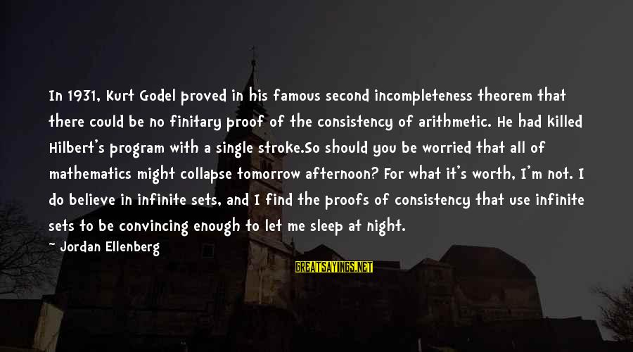 Kurt Godel Famous Sayings By Jordan Ellenberg: In 1931, Kurt Godel proved in his famous second incompleteness theorem that there could be