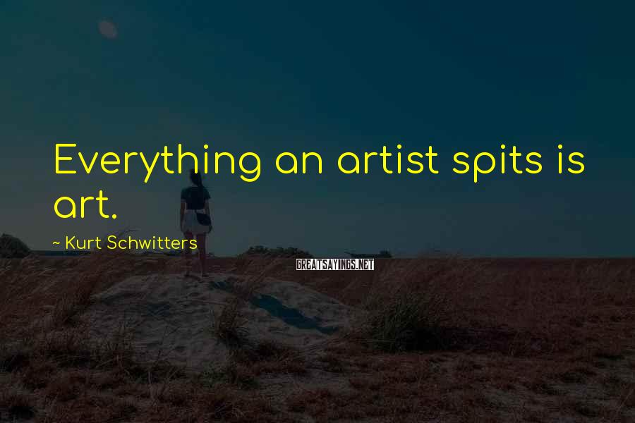 Kurt Schwitters Sayings: Everything an artist spits is art.