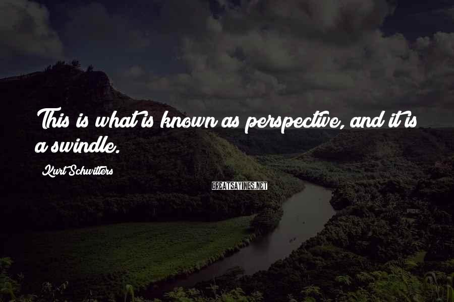 Kurt Schwitters Sayings: This is what is known as perspective, and it is a swindle.