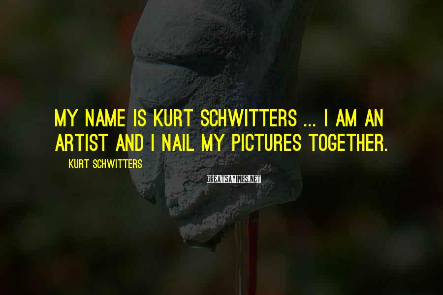 Kurt Schwitters Sayings: My name is Kurt Schwitters ... I am an artist and I nail my pictures