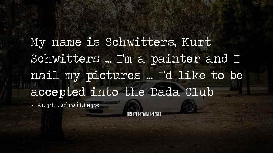 Kurt Schwitters Sayings: My name is Schwitters, Kurt Schwitters ... I'm a painter and I nail my pictures