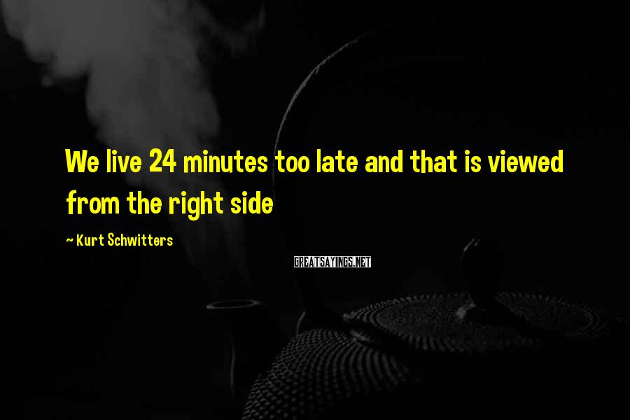 Kurt Schwitters Sayings: We live 24 minutes too late and that is viewed from the right side