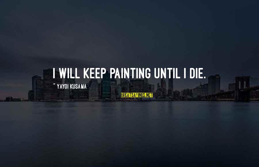 Kusama Sayings By Yayoi Kusama: I will keep painting until I die.