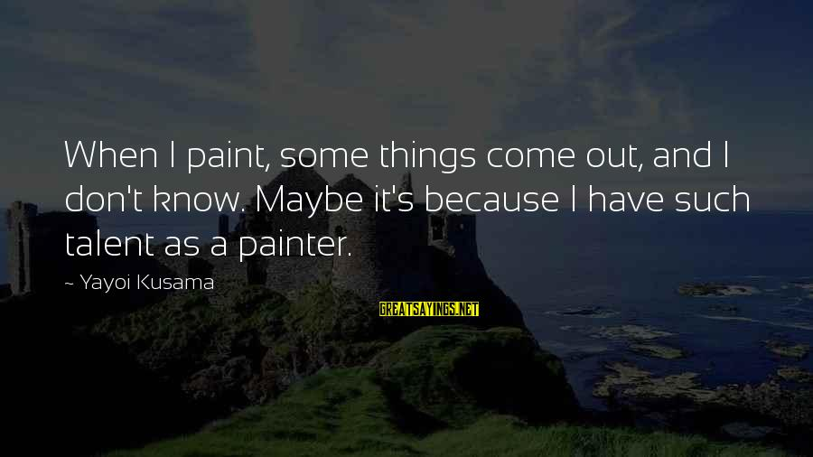 Kusama Sayings By Yayoi Kusama: When I paint, some things come out, and I don't know. Maybe it's because I
