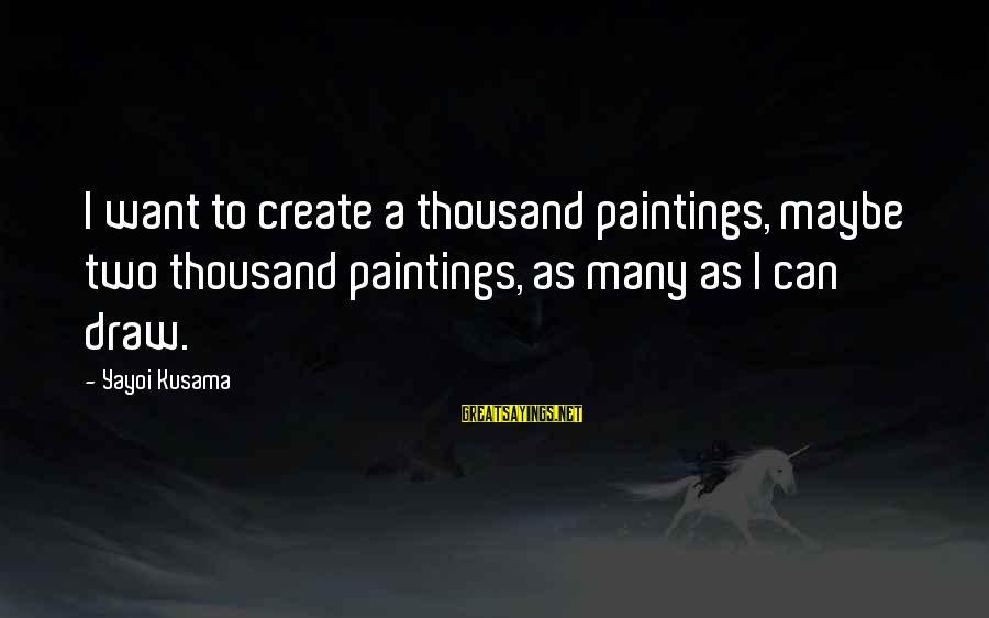 Kusama Sayings By Yayoi Kusama: I want to create a thousand paintings, maybe two thousand paintings, as many as I