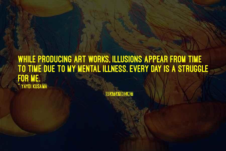 Kusama Sayings By Yayoi Kusama: While producing art works, illusions appear from time to time due to my mental illness.