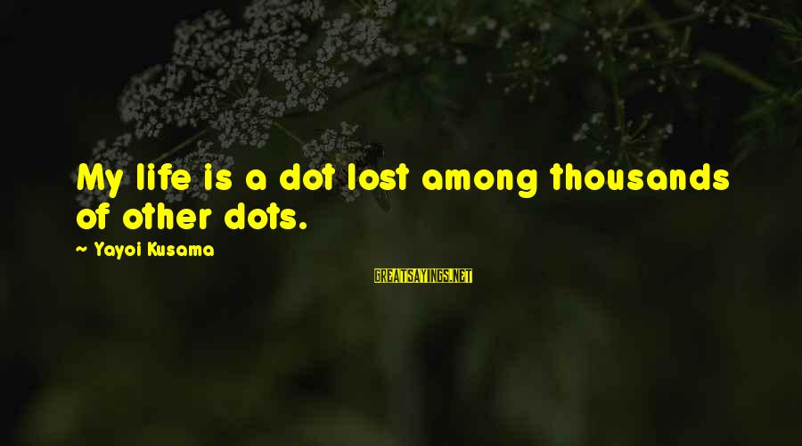 Kusama Sayings By Yayoi Kusama: My life is a dot lost among thousands of other dots.