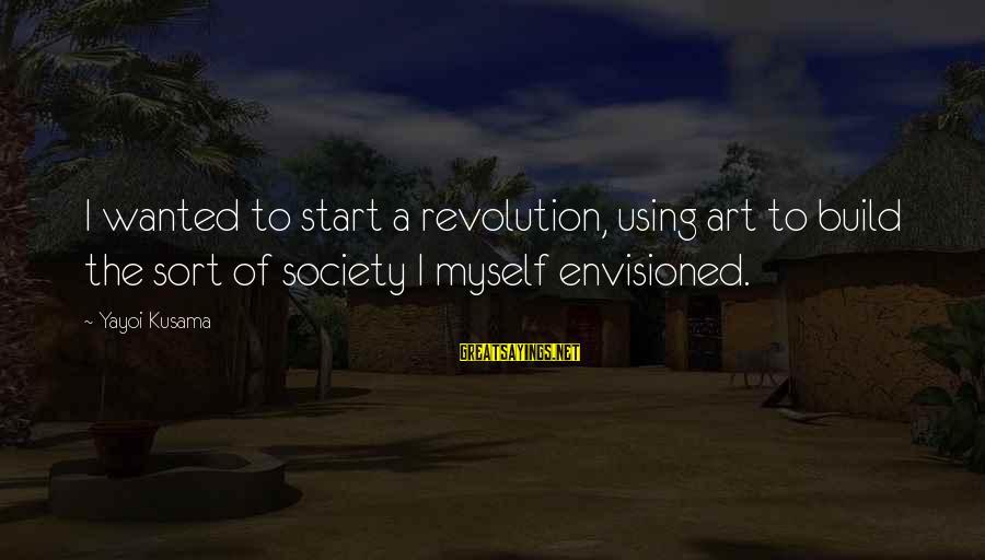 Kusama Sayings By Yayoi Kusama: I wanted to start a revolution, using art to build the sort of society I
