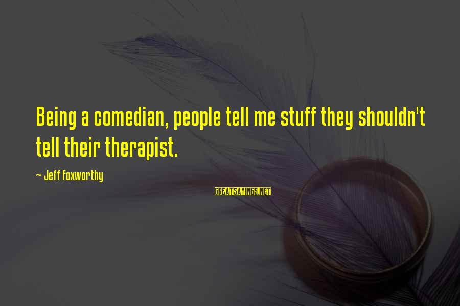 Kuzak Sayings By Jeff Foxworthy: Being a comedian, people tell me stuff they shouldn't tell their therapist.